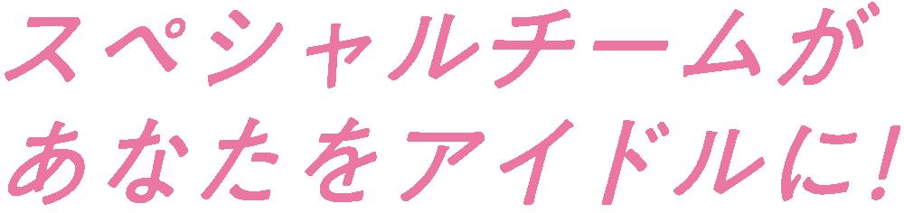 スペシャルチームがあなたをアイドルに!