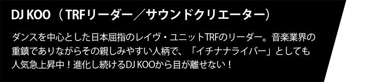 DJ KOO( TRFリーダー/サウンドクリエーター)ダンスを中心とした日本屈指のレイヴ・ユニットTRFのリーダー。音楽業界の重鎮でありながらその親しみやすい人柄で、「イチナナライバー」としても人気急上昇!進化し続けるDJ KOOから目が離せない!