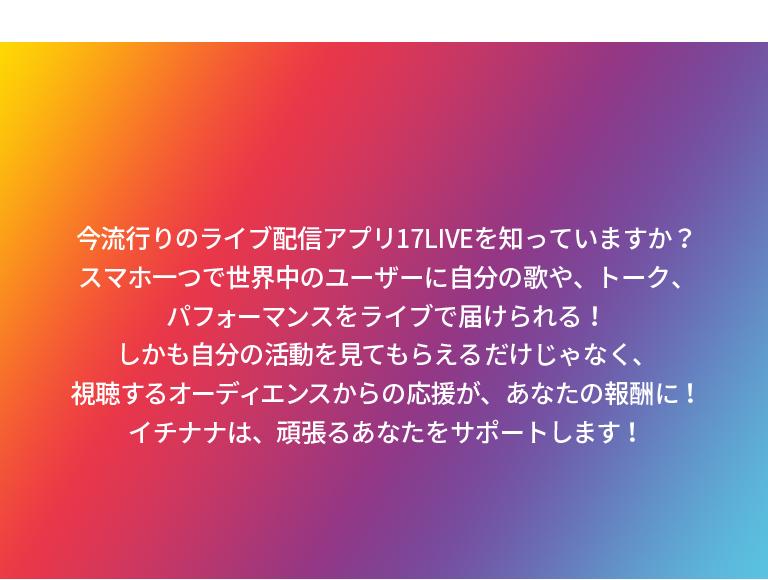 今流行りのライブ配信アプリ17LIVEを知っていますか?スマホ一つで世界中のユーザーに自分の歌や、トーク、パフォーマンスをライブで届けられる!しかも自分の活動を見てもらえるだけじゃなく、視聴するオーディエンスからの応援が、あなたの報酬に!イチナナは、頑張るあなたをサポートします!