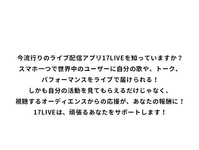 今流行りのライブ配信アプリ17LIVEを知っていますか?スマホ一つで世界中のユーザーに自分の歌や、トーク、パフォーマンスをライブで届けられる!しかも自分の活動を見てもらえるだけじゃなく、視聴するオーディエンスからの応援が、あなたの報酬に!17LIVEは、頑張るあなたをサポートします!