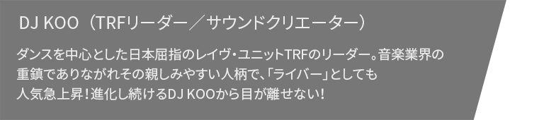 DJ KOO( TRFリーダー/サウンドクリエーター)ダンスを中心とした日本屈指のレイヴ・ユニットTRFのリーダー。音楽業界の重鎮でありながらその親しみやすい人柄で、「ライバー」としても人気急上昇!進化し続けるDJ KOOから目が離せない!