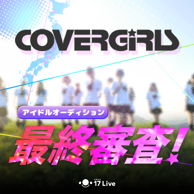 17 Live × CoverGirls☆全国アイドルオーディション_ファイナリスト決定🎉